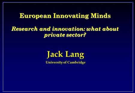 Jack Lang University of Cambridge European Innovating Minds Research and innovation: what about private sector?