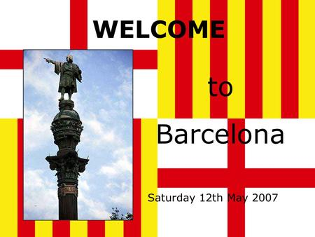 WELCOME to Barcelona Saturday 12th May 2007 Barcelona Barcelona is the capital of Catalonia, and the second biggest city in Spain. It is situated on.