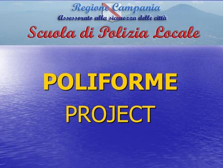 "POLIFORMEPROJECT. The ""Poliforme"" Project is an initiative of The Campania Region Local PoliceTraining School – project leader. ORIGIN."