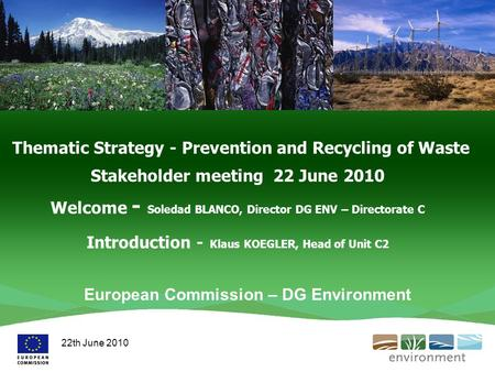 Thematic Strategy - Prevention and Recycling of Waste Stakeholder meeting 22 June 2010 Welcome - Soledad BLANCO, Director DG ENV – Directorate C Introduction.