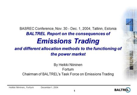 1 Heikki Niininen, FortumDecember 1, 2004 BALTREL Report on the consequences of Emissions Trading and different allocation methods to the functioning of.