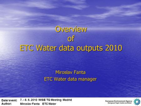 Date/ event: Author: Overview of ETC Water data outputs 2010 Miroslav Fanta ETC Water data manager 7. - 8. 6. 2010 WISE TG Meeting Madrid Miroslav Fanta.