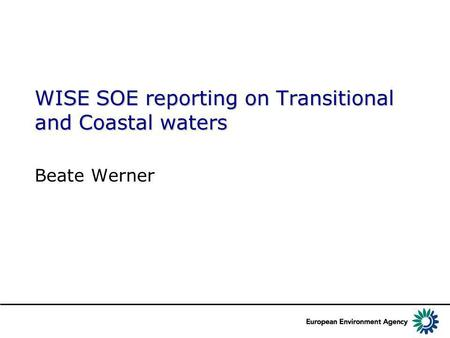 WISE SOE reporting on Transitional and Coastal waters Beate Werner.