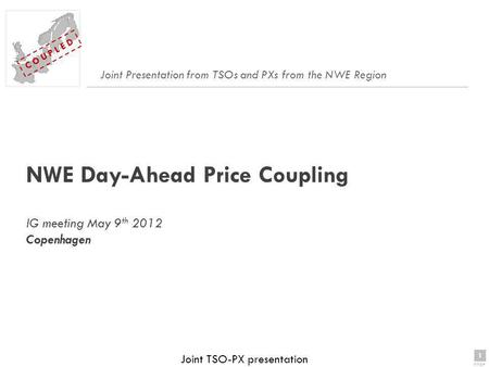 1 page 1 C O U P L E D Joint TSO-PX presentation NWE Day-Ahead Price Coupling IG meeting May 9 th 2012 Copenhagen Joint Presentation from TSOs and PXs.