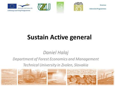 Erasmus Intensive Programmes Sustain Active general Daniel Halaj Department of Forest Economics and Management Technical University in Zvolen, Slovakia.