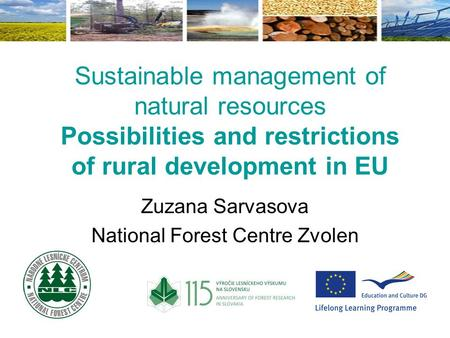 Sustainable management of natural resources Possibilities and restrictions of rural development in EU Zuzana Sarvasova National Forest Centre Zvolen.