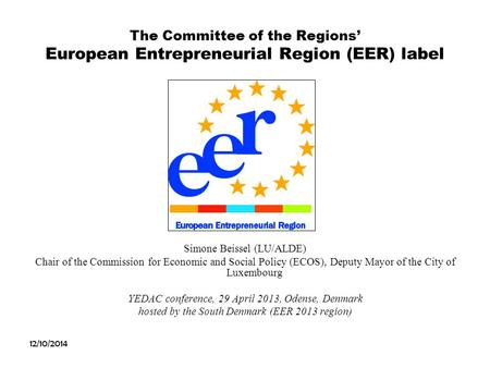12/10/2014 The Committee of the Regions' European Entrepreneurial Region (EER) label Simone Beissel (LU/ALDE) Chair of the Commission for Economic and.