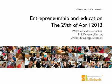 UNIVERSITY COLLEGE LILLEBÆLT Entrepreneurship and education The 29th of April 2013 Welcome and introduction Erik Knudsen, Rector, University College Lillebaelt.