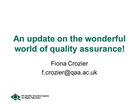 An update on the wonderful world of quality assurance! Fiona Crozier