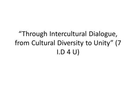 """Through Intercultural Dialogue, from Cultural Diversity to Unity"" (7 I.D 4 U)"