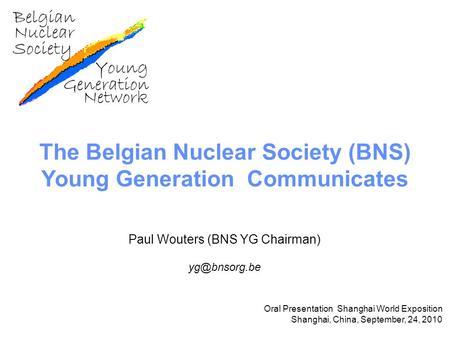 The Belgian Nuclear Society (BNS) Young Generation Communicates Paul Wouters (BNS YG Chairman) Oral Presentation Shanghai World Exposition.