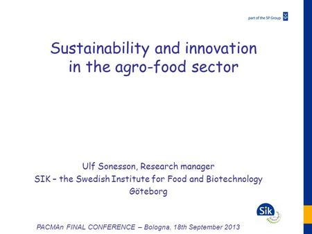 Sustainability and innovation in the agro-food sector Ulf Sonesson, Research manager SIK – the Swedish Institute for Food and Biotechnology Göteborg PACMAn.