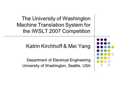 The University of Washington Machine Translation System for the IWSLT 2007 Competition Katrin Kirchhoff & Mei Yang Department of Electrical Engineering.