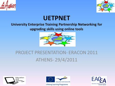 UETPNET University Enterprise Training Partnership Networking for upgrading skills using online tools PROJECT PRESENTATION- ERACON 2011 ATHENS- 29/4/2011.