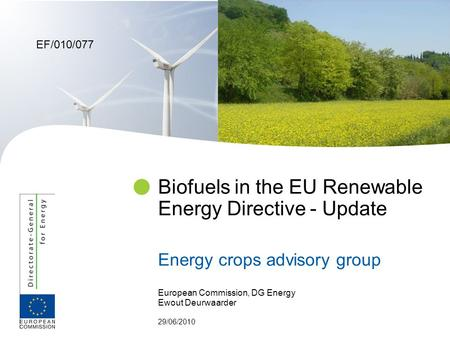 European Commission, DG Energy Ewout Deurwaarder 29/06/2010 Biofuels in the EU Renewable Energy Directive - Update Energy crops advisory group EF/010/077.