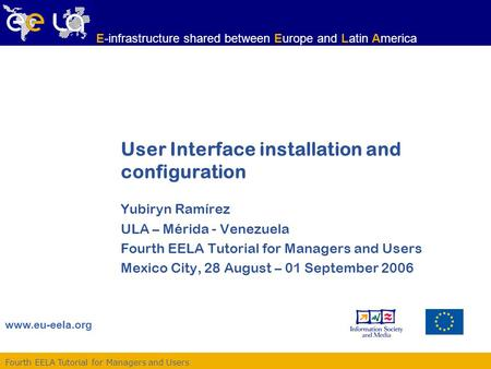 Fourth EELA Tutorial for Managers and Users www.eu-eela.org E-infrastructure shared between Europe and Latin America User Interface installation and configuration.
