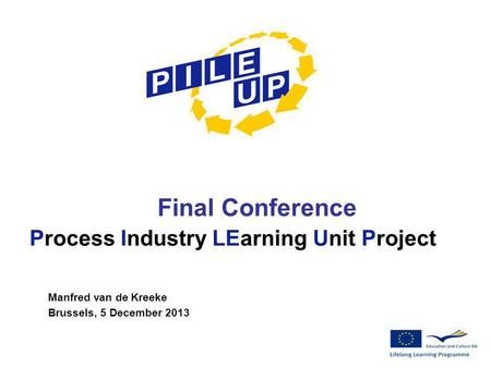 Final Conference Process Industry LEarning Unit Project Manfred van de Kreeke Brussels, 5 December 2013.