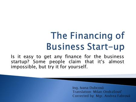 Is it easy to get any finance for the business startup? Some people claim that it's almost impossible, but try it for yourself. Ing. Ivana Dubcová Translation: