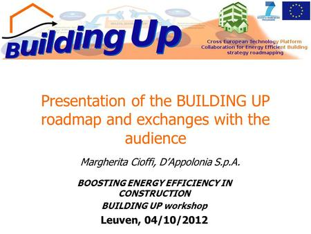 Presentation of the BUILDING UP roadmap and exchanges with the audience BOOSTING ENERGY EFFICIENCY IN CONSTRUCTION BUILDING UP workshop Leuven, 04/10/2012.