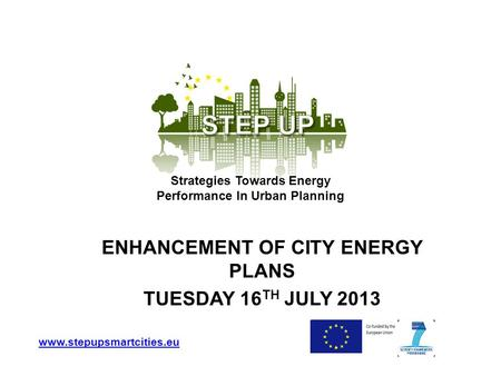ENHANCEMENT OF CITY ENERGY PLANS TUESDAY 16 TH JULY 2013 www.stepupsmartcities.eu Strategies Towards Energy Performance In Urban Planning.