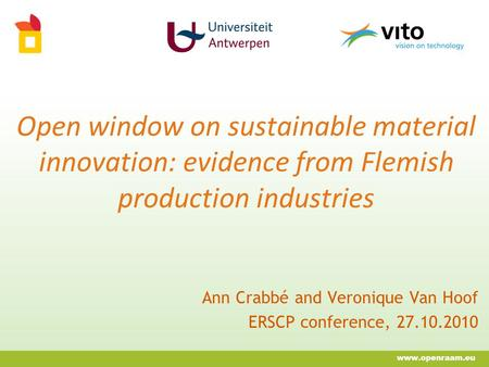 Open window on sustainable material innovation: evidence from Flemish production industries Ann Crabbé and Veronique Van Hoof ERSCP conference, 27.10.2010.
