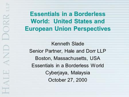 Essentials in a Borderless World: United States and European Union Perspectives Kenneth Slade Senior Partner, Hale and Dorr LLP Boston, Massachusetts,