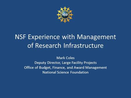 NSF Experience with Management of Research Infrastructure Mark Coles Deputy Director, Large Facility Projects Office of Budget, Finance, and Award Management.