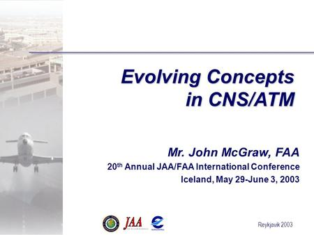 Reykjavik 2003 Evolving Concepts in CNS/ATM Mr. John McGraw, FAA 20 th Annual JAA/FAA International Conference Iceland, May 29-June 3, 2003.