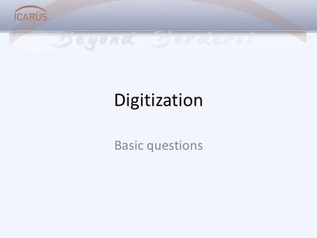Digitization Basic questions. What is digitization? The translation of analogue data into digital data The process of taking a digital image of something.