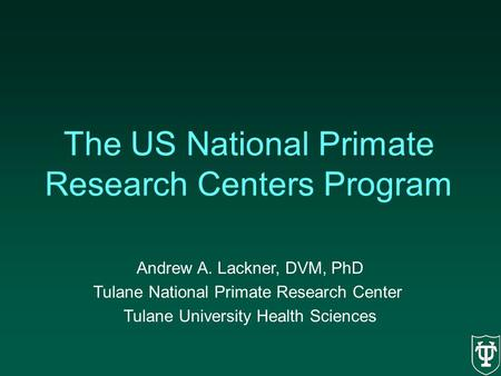 The US National Primate Research Centers Program Andrew A. Lackner, DVM, PhD Tulane National Primate Research Center Tulane University Health Sciences.