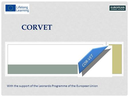 CORVET With the support of the Leonardo Programme of the European Union.