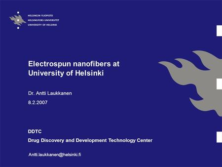 Electrospun nanofibers at University of Helsinki Dr. Antti Laukkanen 8.2.2007 DDTC Drug Discovery and Development Technology Center