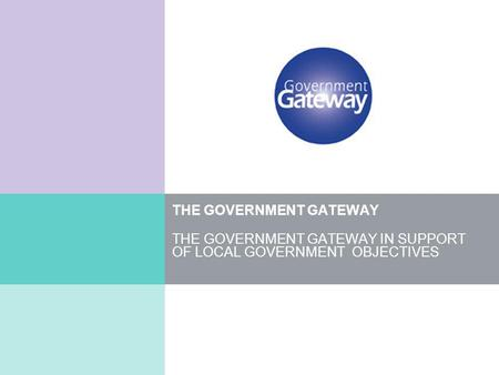 THE GOVERNMENT GATEWAY THE GOVERNMENT GATEWAY IN SUPPORT OF LOCAL GOVERNMENT OBJECTIVES.