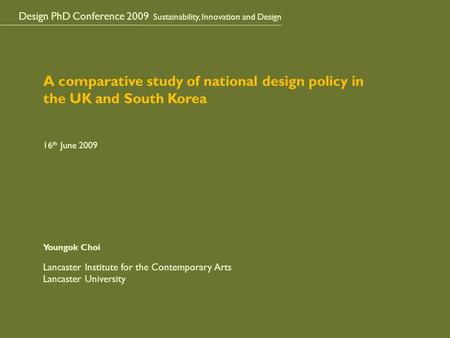 Design PhD Conference 2009 Sustainability, Innovation and Design A comparative study of national design policy in the UK and South Korea 16 th June 2009.