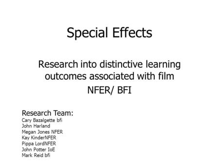 Special Effects Research into distinctive learning outcomes associated with film NFER/ BFI Research Team: Cary Bazalgette bfi John Harland Megan Jones.