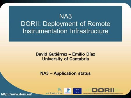 NA3 DORII: Deployment of Remote Instrumentation Infrastructure David Gutiérrez – Emilio Díaz University of Cantabria NA3 – Application.