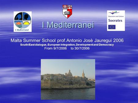 I Mediterranei Malta Summer School prof.Antonio Josè Jauregui 2006 South/East dialogue, European Integration, Development and Democracy From 9/7/2006 to.