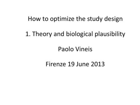 How to optimize the study design 1. Theory and biological plausibility Paolo Vineis Firenze 19 June 2013.