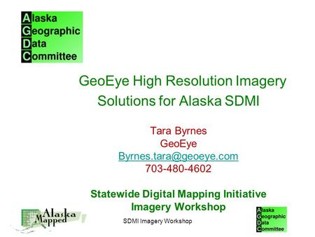 SDMI Imagery Workshop GeoEye High Resolution Imagery Solutions for Alaska SDMI Tara Byrnes GeoEye 703-480-4602 Statewide Digital.