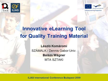 ILIAS International Conference Budapest 2009 Innovative eLearning Tool for Quality Training Material László Komáromi SZÁMALK / Dennis Gabor Univ. Balázs.