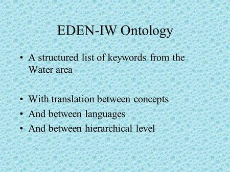 EDEN-IW Ontology A structured list of keywords from the Water area With translation between concepts And between languages And between hierarchical level.