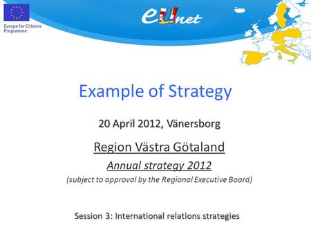 Example of Strategy 20 April 2012, Vänersborg Session 3: International relations strategies Region Västra Götaland Annual strategy 2012 (subject to approval.