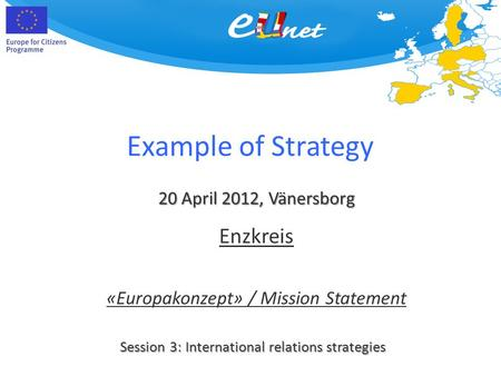 Example of Strategy 20 April 2012, Vänersborg Session 3: International relations strategies Enzkreis «Europakonzept» / Mission Statement.