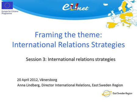 Framing the theme: International Relations Strategies 20 April 2012, Vänersborg Session 3: International relations strategies Anna Lindberg, Director International.