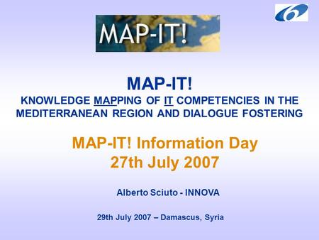 MAP-IT! KNOWLEDGE MAPPING OF IT COMPETENCIES IN THE MEDITERRANEAN REGION AND DIALOGUE FOSTERING 29th July 2007 – Damascus, Syria MAP-IT! Information Day.