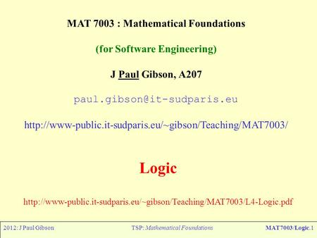 2012: J Paul GibsonTSP: Mathematical FoundationsMAT7003/Logic.1 MAT 7003 : Mathematical Foundations (for Software Engineering) J Paul Gibson, A207