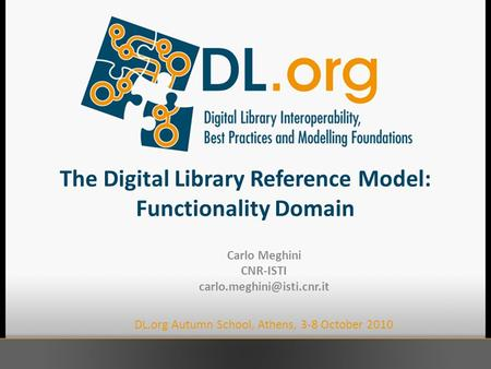 The Digital Library Reference Model: Functionality Domain Carlo Meghini CNR-ISTI DL.org Autumn School, Athens, 3-8 October 2010.