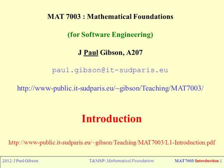2012: J Paul GibsonT&MSP: Mathematical FoundationsMAT7003/Introduction.1 MAT 7003 : Mathematical Foundations (for Software Engineering) J Paul Gibson,