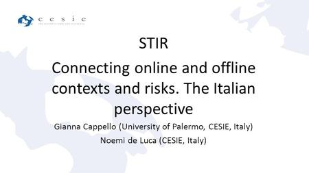 STIR Connecting online and offline contexts and risks. The Italian perspective Gianna Cappello (University of Palermo, CESIE, Italy) Noemi de Luca (CESIE,