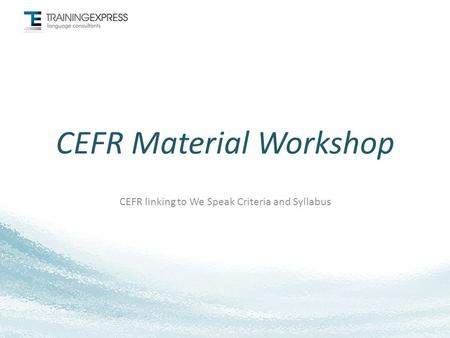 CEFR Material Workshop CEFR linking to We Speak Criteria and Syllabus.